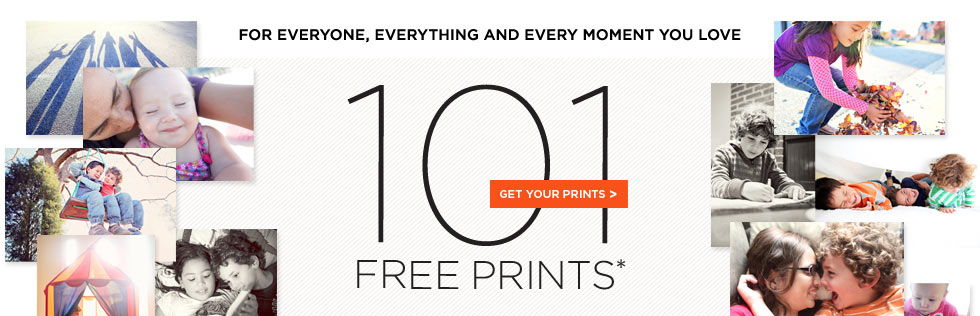 FOR EVERYONE, EVERYTHING AND EVERY MOMENT YOU LOVE. 101 FREE PRINTS* GET YOUR PRINTS.