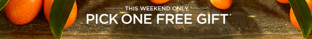 THIS WEEKEND ONLY. PICK ONE FREE GIFT.